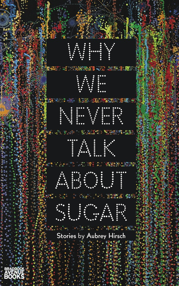 Why We Never Talk About Sugar. Aubrey Hirsch.